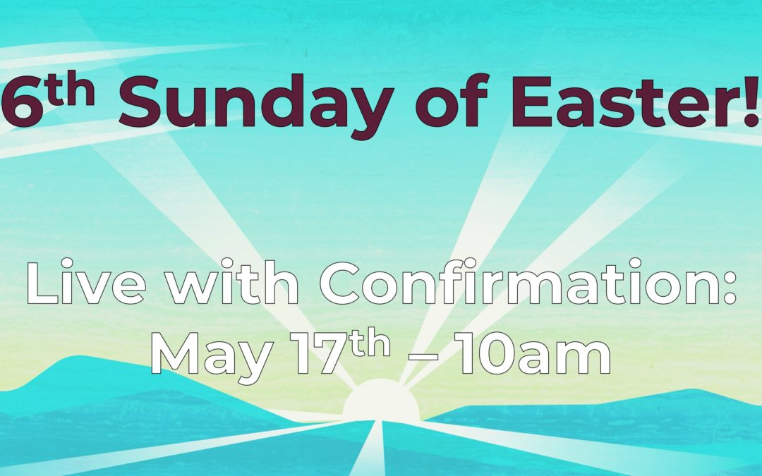 6th Sunday of Easter 5/17 Live with Affirmation of Baptism!
